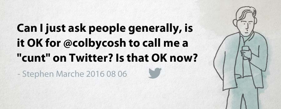 "Stephen Marche: Can I just ask people generally, is it OK for @colbycosh to call me a ""cunt"" on Twitter? Is that OK now?"