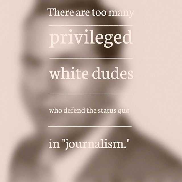 """There are too many privileged white dudes who defend the status quo in 'journalism"