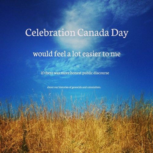 Celebrating Canada Day would feel more easy for me if there was more honest public discourse about our histories of genocide and colonialism