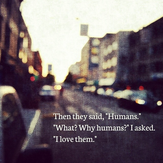 """Then they said, """"Humans."""" """"What? why humans?"""" I asked. """"I love them"""